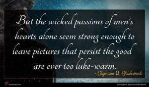 Algernon H. Blackwood quote : But the wicked passions ...