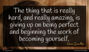 Anna Quindlen quote : The thing that is ...