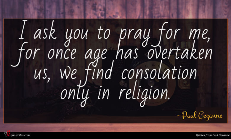 I ask you to pray for me, for once age has overtaken us, we find consolation only in religion.