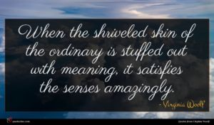 Virginia Woolf quote : When the shriveled skin ...