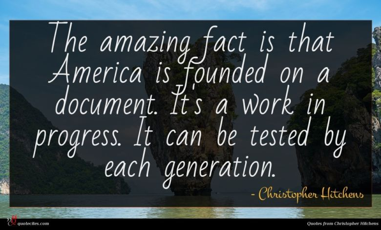 The amazing fact is that America is founded on a document. It's a work in progress. It can be tested by each generation.