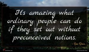 Ben Stein quote : It's amazing what ordinary ...