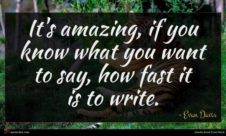 It's amazing, if you know what you want to say, how fast it is to write.