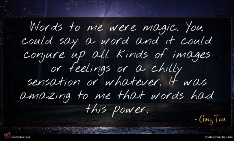 Words to me were magic. You could say a word and it could conjure up all kinds of images or feelings or a chilly sensation or whatever. It was amazing to me that words had this power.