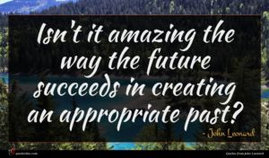 John Leonard quote : Isn't it amazing the ...
