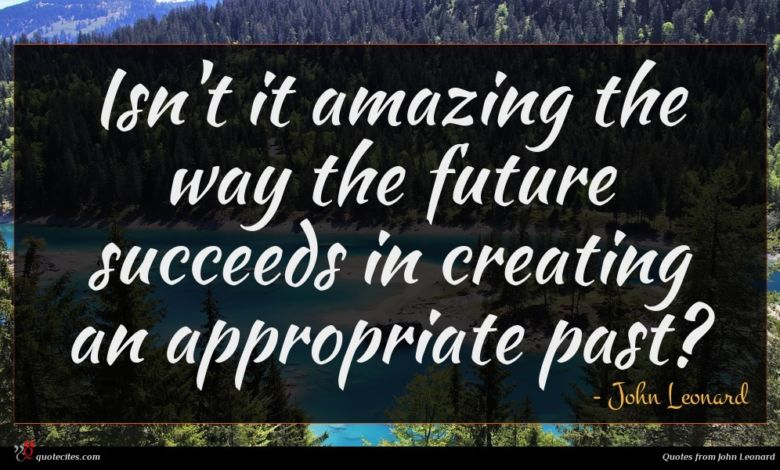 Isn't it amazing the way the future succeeds in creating an appropriate past?