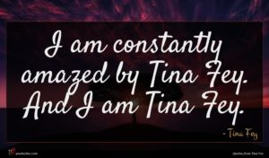 Tina Fey quote : I am constantly amazed ...