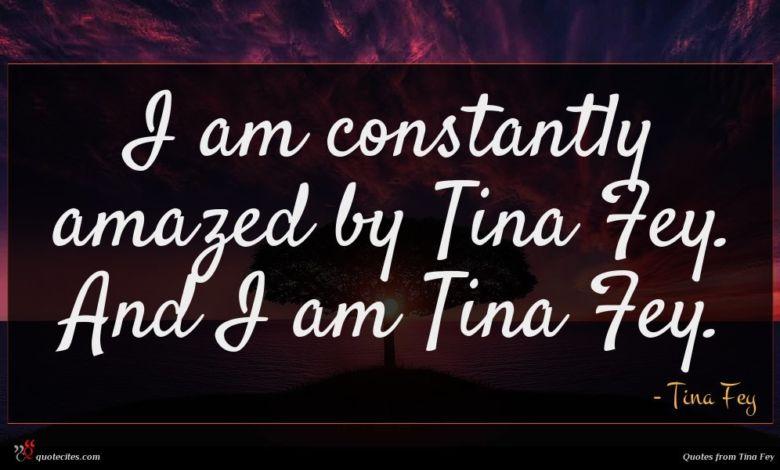 Photo of Tina Fey quote : I am constantly amazed …