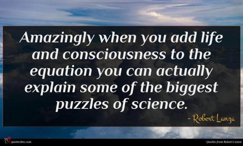 Amazingly when you add life and consciousness to the equation you can actually explain some of the biggest puzzles of science.