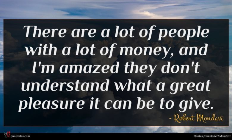 There are a lot of people with a lot of money, and I'm amazed they don't understand what a great pleasure it can be to give.