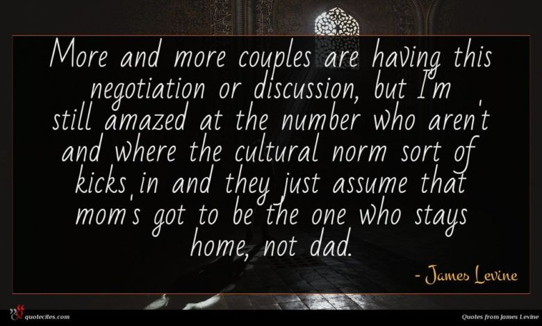 More and more couples are having this negotiation or discussion, but I'm still amazed at the number who aren't and where the cultural norm sort of kicks in and they just assume that mom's got to be the one who stays home, not dad.