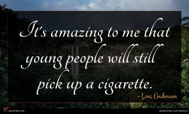 It's amazing to me that young people will still pick up a cigarette.