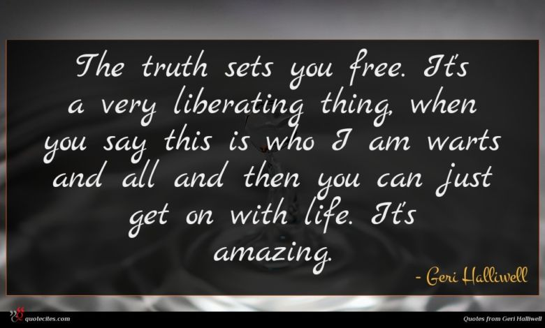 The truth sets you free. It's a very liberating thing, when you say this is who I am warts and all and then you can just get on with life. It's amazing.