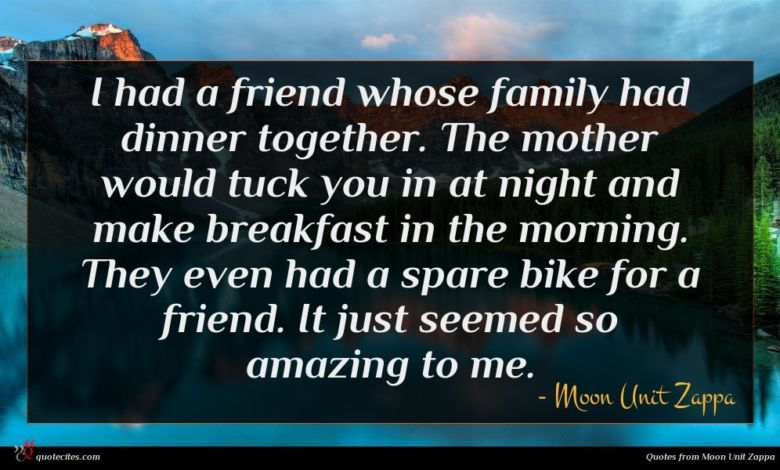 I had a friend whose family had dinner together. The mother would tuck you in at night and make breakfast in the morning. They even had a spare bike for a friend. It just seemed so amazing to me.