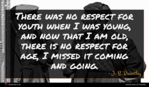 J. B. Priestley quote : There was no respect ...
