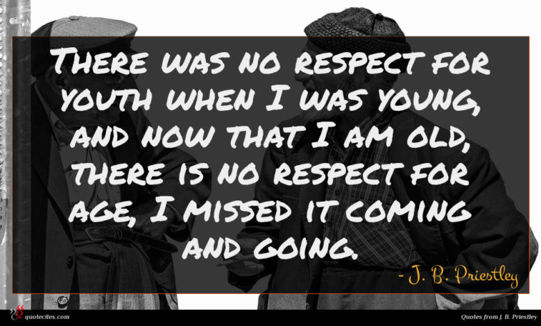 There was no respect for youth when I was young, and now that I am old, there is no respect for age, I missed it coming and going.