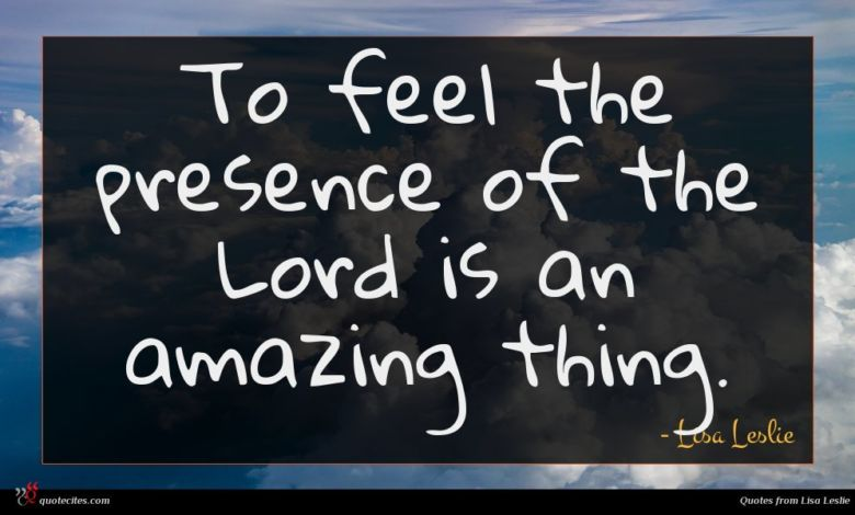 To feel the presence of the Lord is an amazing thing.