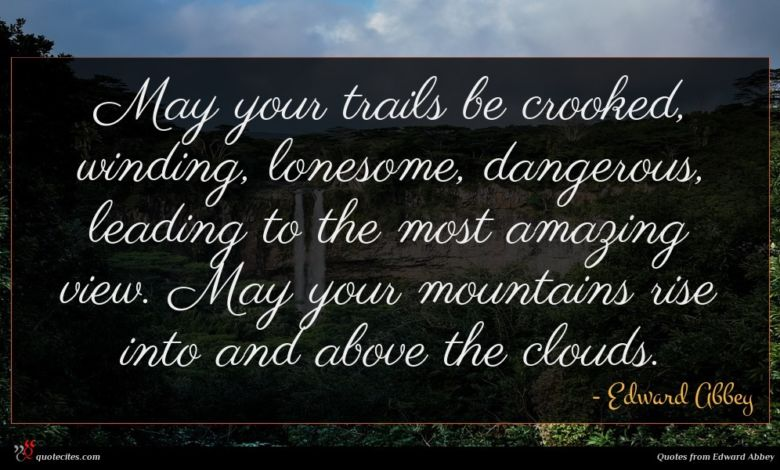 May your trails be crooked, winding, lonesome, dangerous, leading to the most amazing view. May your mountains rise into and above the clouds.