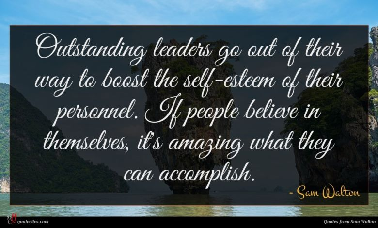 Outstanding leaders go out of their way to boost the self-esteem of their personnel. If people believe in themselves, it's amazing what they can accomplish.