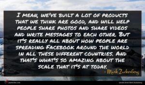 Mark Zuckerberg quote : I mean we've built ...