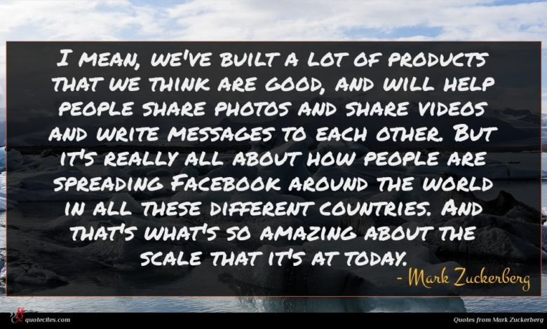 I mean, we've built a lot of products that we think are good, and will help people share photos and share videos and write messages to each other. But it's really all about how people are spreading Facebook around the world in all these different countries. And that's what's so amazing about the scale that it's at today.
