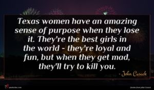 John Cusack quote : Texas women have an ...