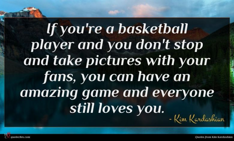 If you're a basketball player and you don't stop and take pictures with your fans, you can have an amazing game and everyone still loves you.