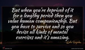 Wole Soyinka quote : But when you're deprived ...