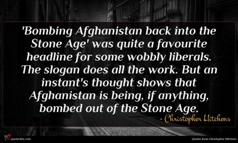 'Bombing Afghanistan back into the Stone Age' was quite a favourite headline for some wobbly liberals. The slogan does all the work. But an instant's thought shows that Afghanistan is being, if anything, bombed out of the Stone Age.