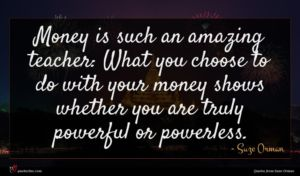 Suze Orman quote : Money is such an ...