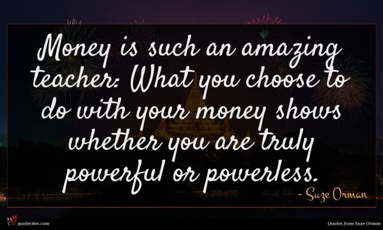 Money is such an amazing teacher: What you choose to do with your money shows whether you are truly powerful or powerless.