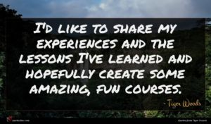 Tiger Woods quote : I'd like to share ...
