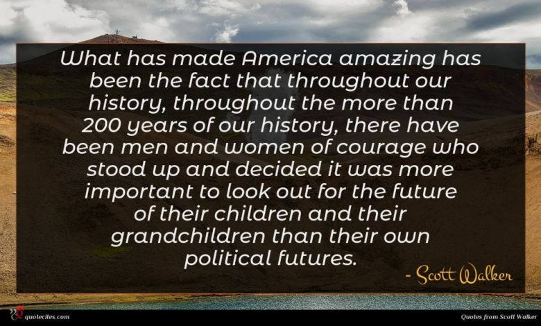 What has made America amazing has been the fact that throughout our history, throughout the more than 200 years of our history, there have been men and women of courage who stood up and decided it was more important to look out for the future of their children and their grandchildren than their own political futures.