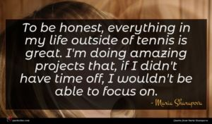 Maria Sharapova quote : To be honest everything ...