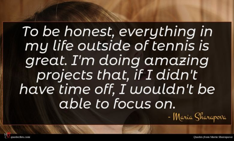 To be honest, everything in my life outside of tennis is great. I'm doing amazing projects that, if I didn't have time off, I wouldn't be able to focus on.