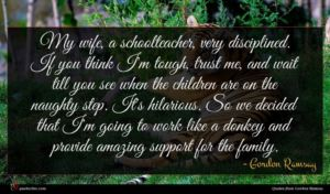 Gordon Ramsay quote : My wife a schoolteacher ...