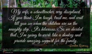 Gordon Ramsay quote : My wife a schoolteacher ...