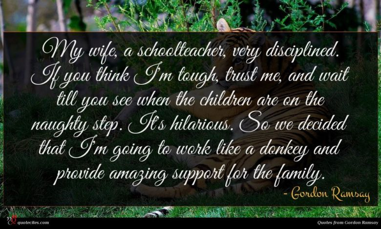 My wife, a schoolteacher, very disciplined. If you think I'm tough, trust me, and wait till you see when the children are on the naughty step. It's hilarious. So we decided that I'm going to work like a donkey and provide amazing support for the family.