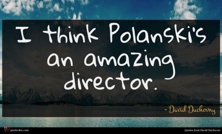 I think Polanski's an amazing director.