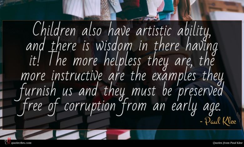 Children also have artistic ability, and there is wisdom in there having it! The more helpless they are, the more instructive are the examples they furnish us and they must be preserved free of corruption from an early age.