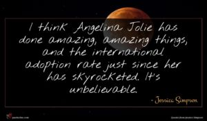 Jessica Simpson quote : I think Angelina Jolie ...