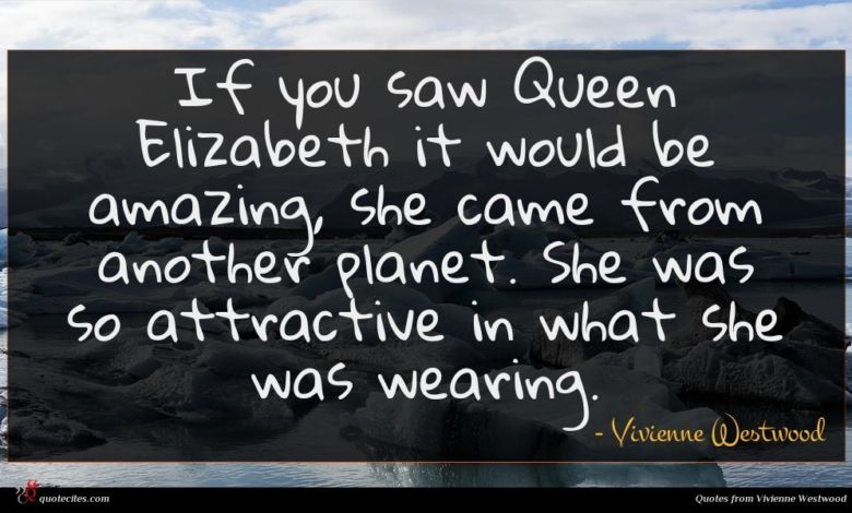 If you saw Queen Elizabeth it would be amazing, she came from another planet. She was so attractive in what she was wearing.