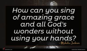 Mahalia Jackson quote : How can you sing ...