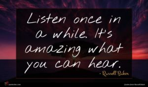 Russell Baker quote : Listen once in a ...