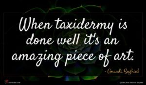 Amanda Seyfried quote : When taxidermy is done ...