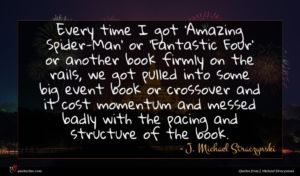 J. Michael Straczynski quote : Every time I got ...
