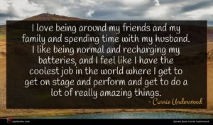Carrie Underwood quote : I love being around ...