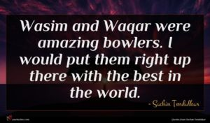 Sachin Tendulkar quote : Wasim and Waqar were ...