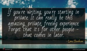 Lena Dunham quote : If you're writing you're ...