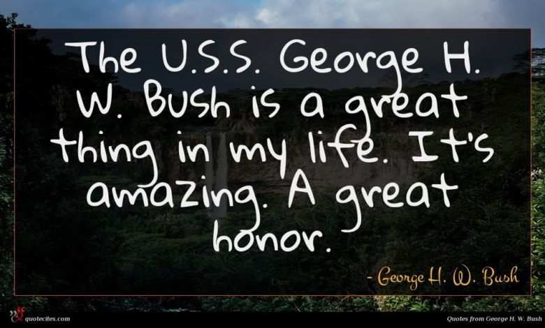 The U.S.S. George H. W. Bush is a great thing in my life. It's amazing. A great honor.